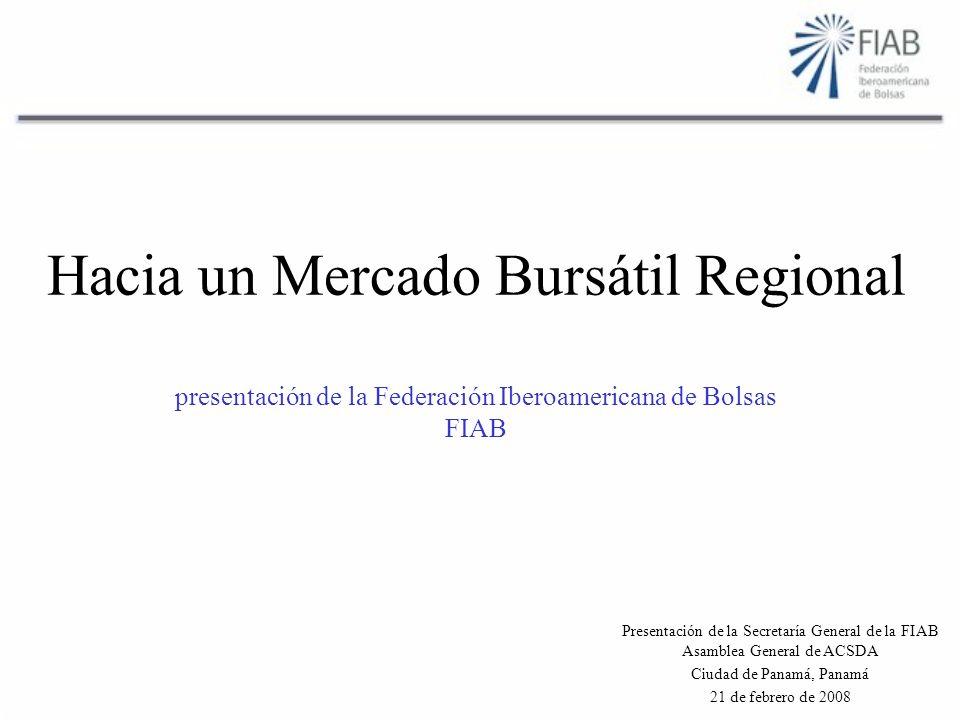 Hacia un Mercado Bursátil Regional presentación de la Federación Iberoamericana de Bolsas FIAB Presentación de la Secretaría General de la FIAB Asamblea General de ACSDA Ciudad de Panamá, Panamá 21 de febrero de 2008