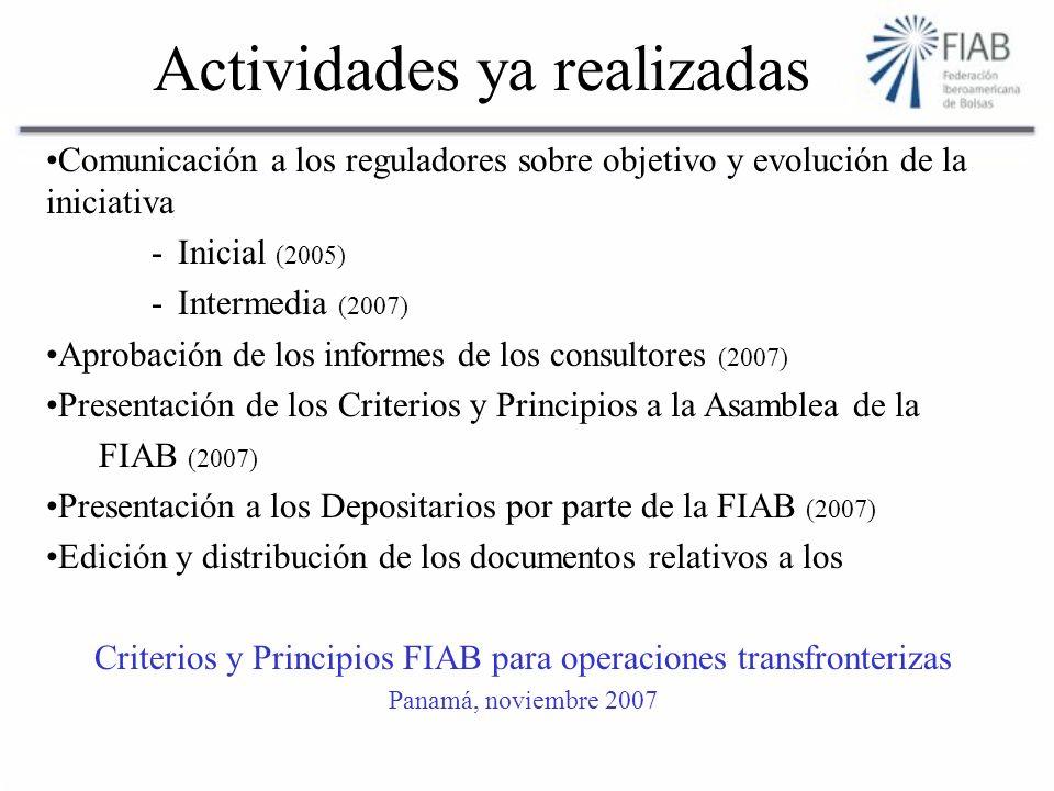 Actividades ya realizadas Comunicación a los reguladores sobre objetivo y evolución de la iniciativa -Inicial (2005) -Intermedia (2007) Aprobación de los informes de los consultores (2007) Presentación de los Criterios y Principios a la Asamblea de la FIAB (2007) Presentación a los Depositarios por parte de la FIAB (2007) Edición y distribución de los documentos relativos a los Criterios y Principios FIAB para operaciones transfronterizas Panamá, noviembre 2007