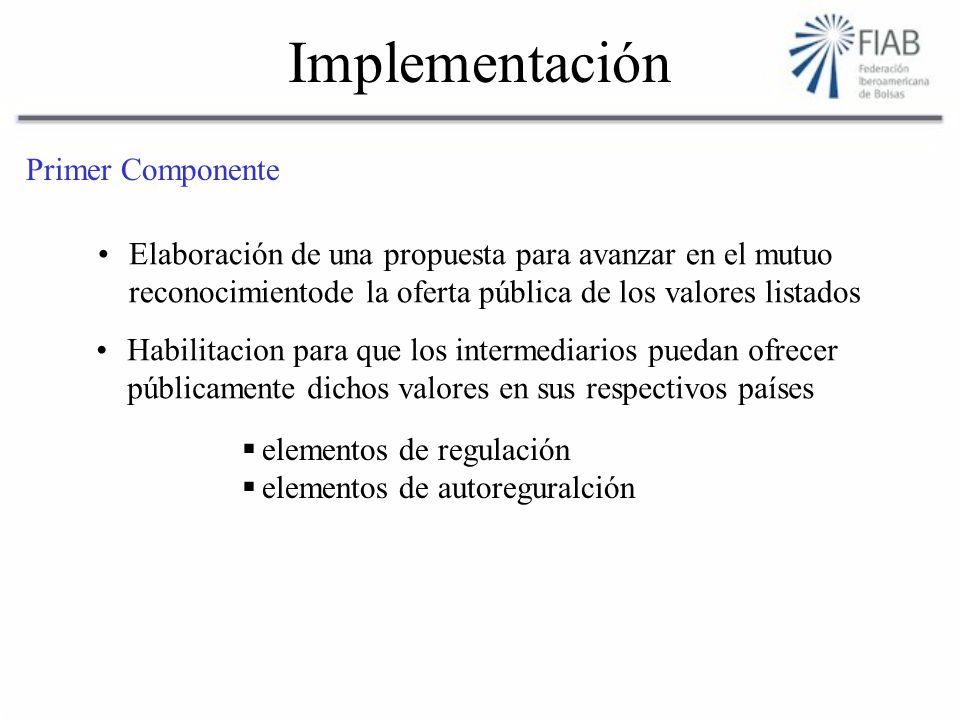 Implementación Primer Componente Elaboración de una propuesta para avanzar en el mutuo reconocimientode la oferta pública de los valores listados Habilitacion para que los intermediarios puedan ofrecer públicamente dichos valores en sus respectivos países elementos de regulación elementos de autoreguralción