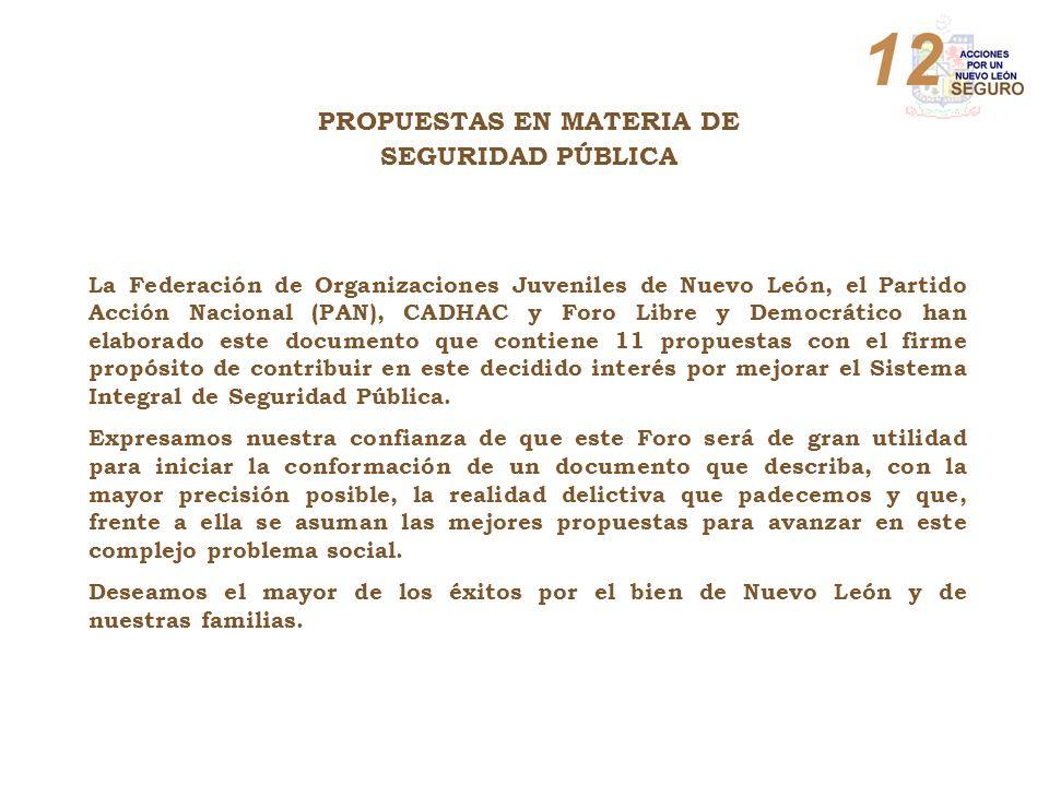 La Federación de Organizaciones Juveniles de Nuevo León, el Partido Acción Nacional (PAN), CADHAC y Foro Libre y Democrático han elaborado este documento que contiene 11 propuestas con el firme propósito de contribuir en este decidido interés por mejorar el Sistema Integral de Seguridad Pública.