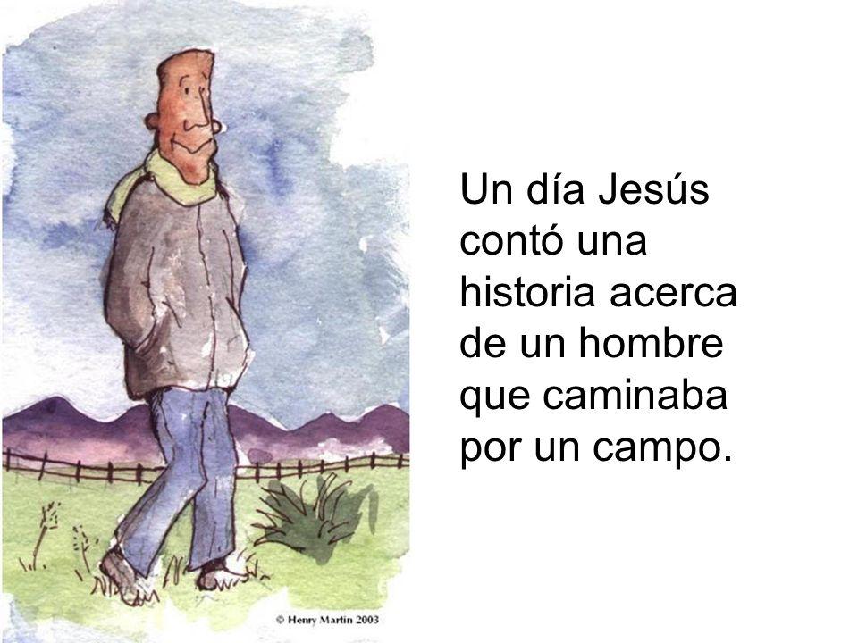 Un día Jesús contó una historia acerca de un hombre que caminaba por un campo.