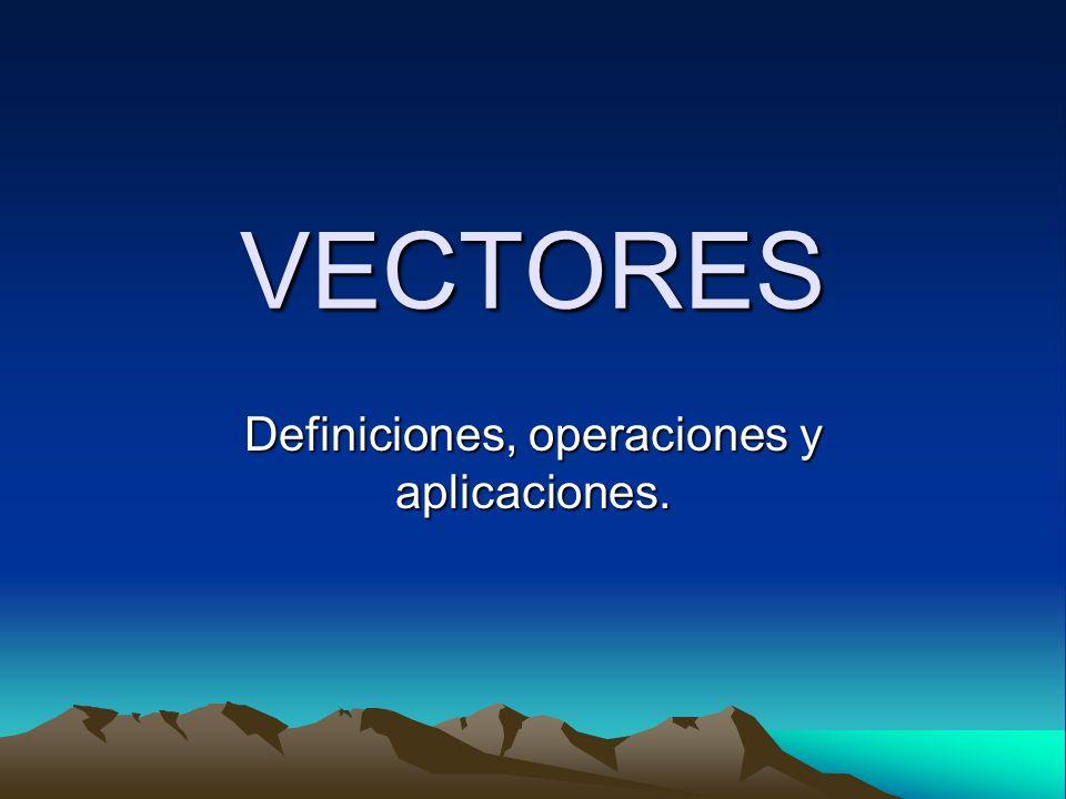 VECTORES Definiciones, operaciones y aplicaciones.