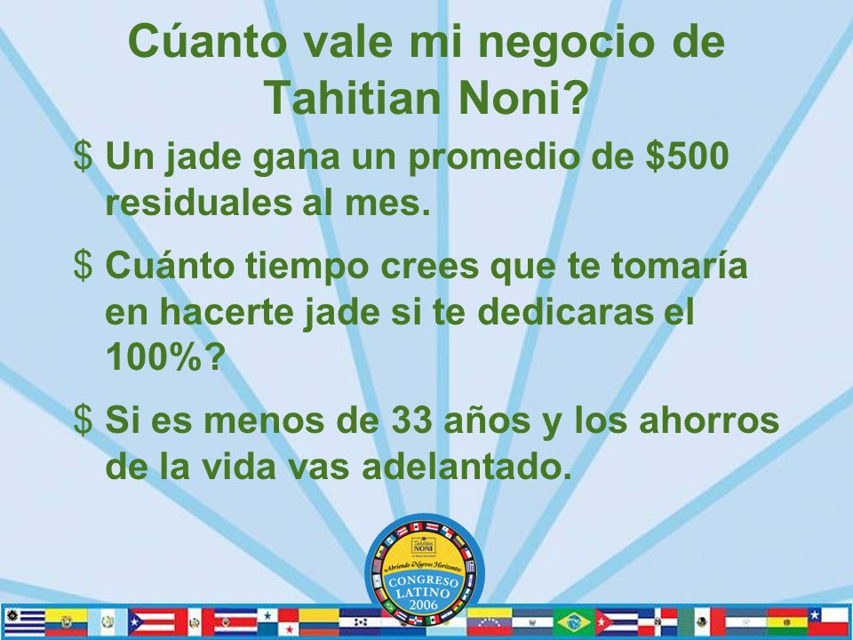 Cúanto vale mi negocio de Tahitian Noni.$Un jade gana un promedio de $500 residuales al mes.