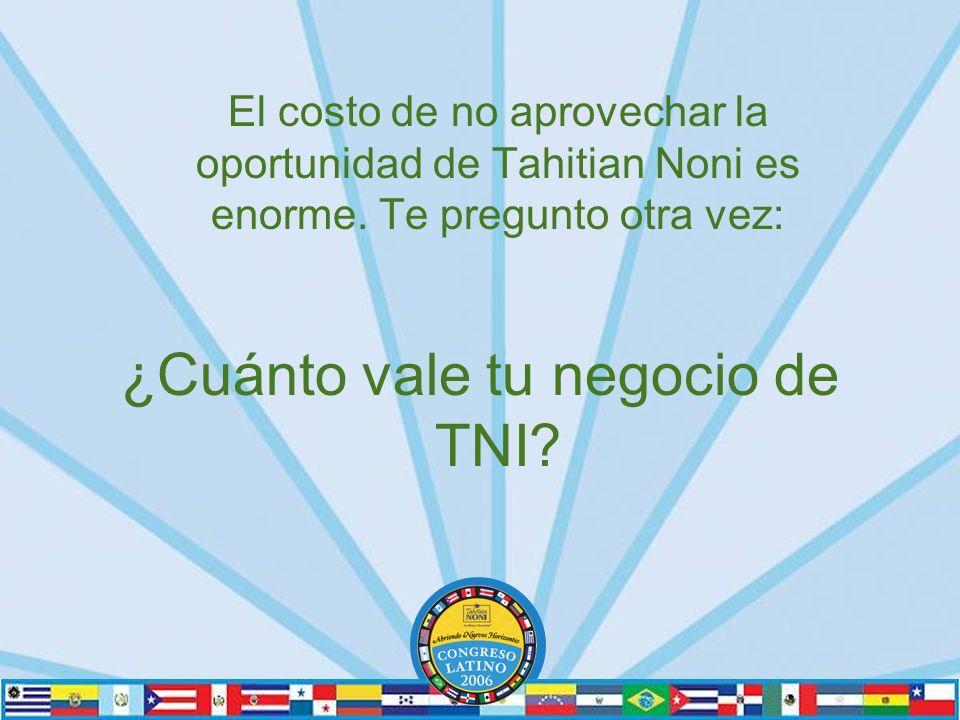 El costo de no aprovechar la oportunidad de Tahitian Noni es enorme.