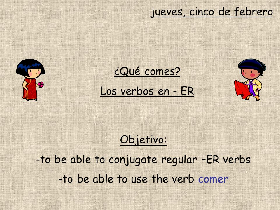 jueves, cinco de febrero ¿Qué comes? Los verbos en - ER Objetivo: -to be able to conjugate regular –ER verbs -to be able to use the verb comer