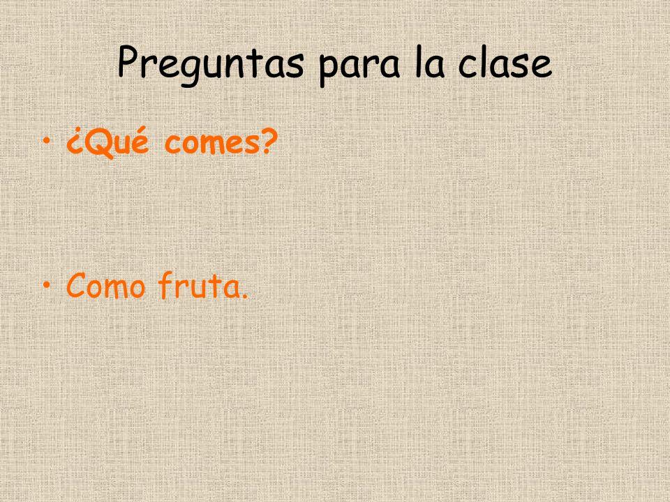 Preguntas para la clase ¿Qué comes Como fruta.
