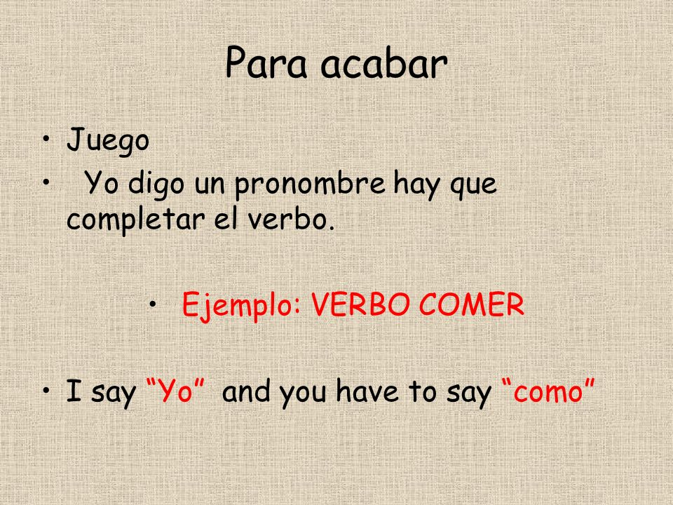 Para acabar Juego Yo digo un pronombre hay que completar el verbo. Ejemplo: VERBO COMER I say Yo and you have to say como