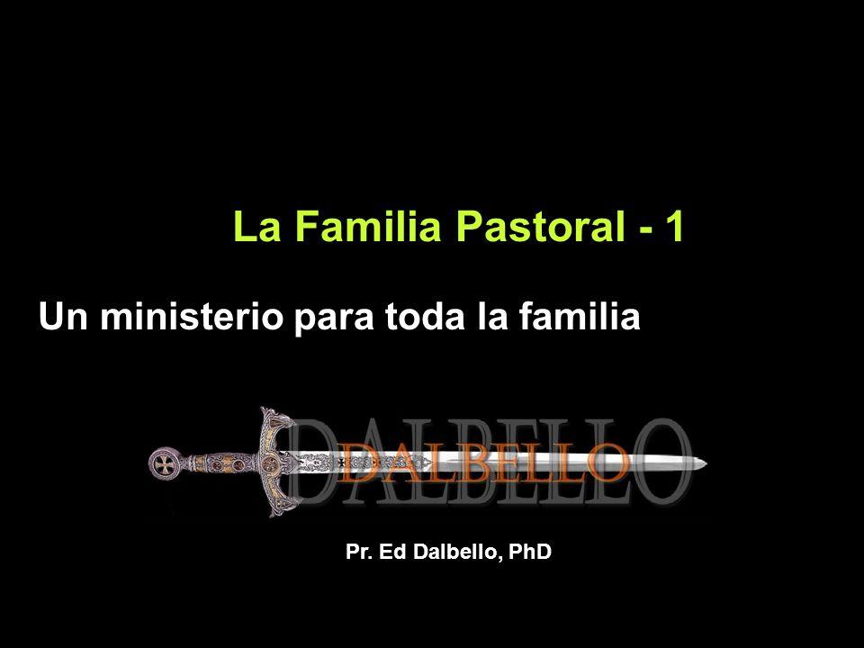 La Familia Pastoral - 1 Un ministerio para toda la familia Pr. Ed Dalbello, PhD
