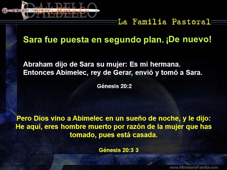 Sara fue puesta en segundo plan. Pero Dios vino a Abimelec en un sueño de noche, y le dijo: He aquí, eres hombre muerto por razón de la mujer que has