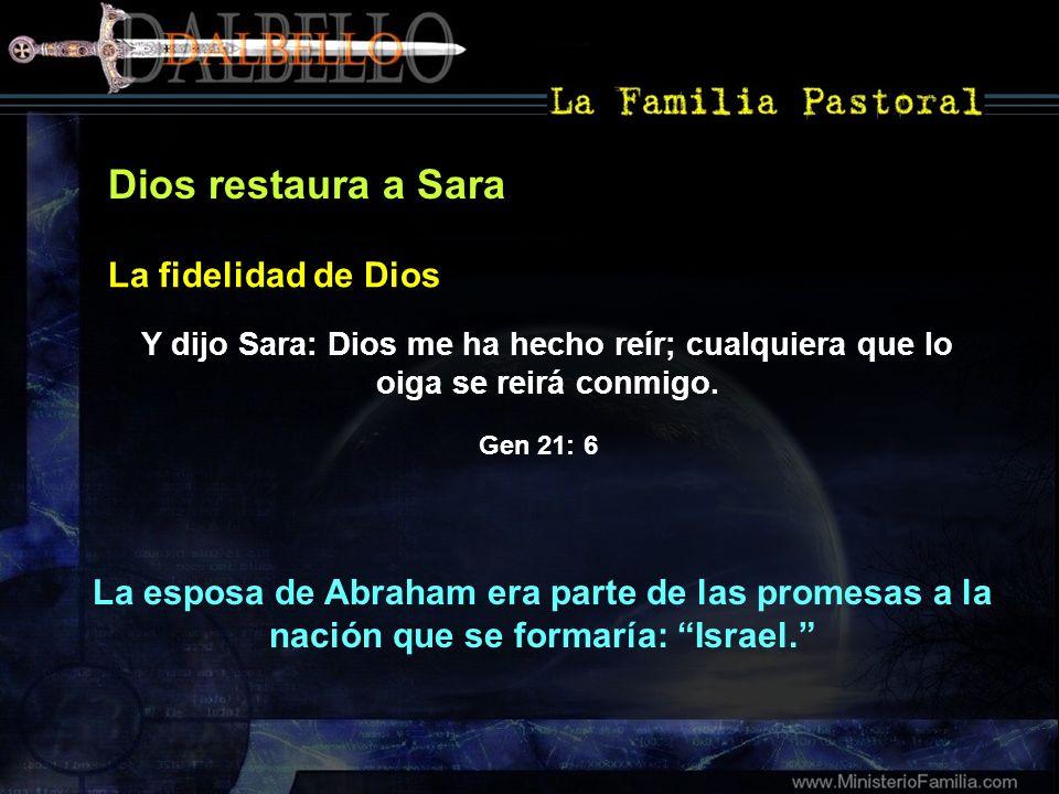 Dios restaura a Sara Y dijo Sara: Dios me ha hecho reír; cualquiera que lo oiga se reirá conmigo. La fidelidad de Dios La esposa de Abraham era parte
