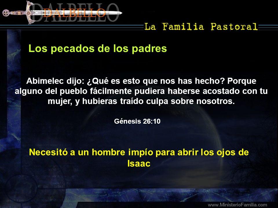 Los pecados de los padres Génesis 26:10 Abimelec dijo: ¿Qué es esto que nos has hecho? Porque alguno del pueblo fácilmente pudiera haberse acostado co