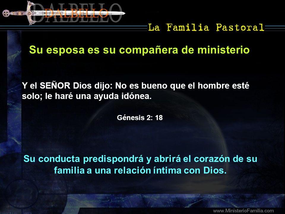 Su esposa es su compañera de ministerio Su conducta predispondrá y abrirá el corazón de su familia a una relación íntima con Dios. Y el SEÑOR Dios dij