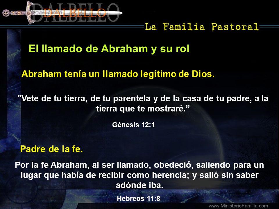 El llamado de Abraham y su rol Génesis 12:1 Abraham tenía un llamado legítimo de Dios. Padre de la fe. Hebreos 11:8