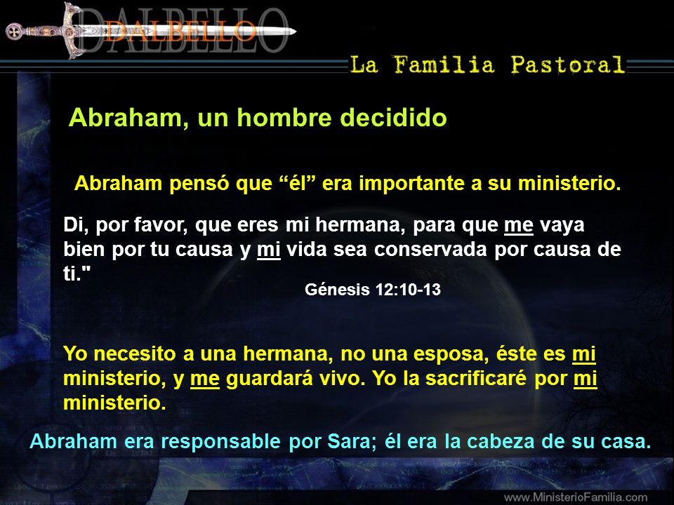 Abraham, un hombre decidido Abraham pensó que él era importante a su ministerio. Di, por favor, que eres mi hermana, para que me vaya bien por tu caus