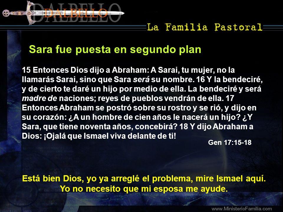 Sara fue puesta en segundo plan 15 Entonces Dios dijo a Abraham: A Sarai, tu mujer, no la llamarás Sarai, sino que Sara será su nombre. 16 Y la bendec