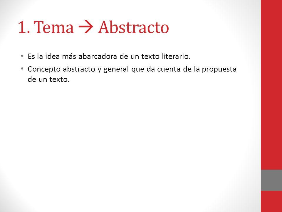 1. Tema Abstracto Es la idea más abarcadora de un texto literario. Concepto abstracto y general que da cuenta de la propuesta de un texto.