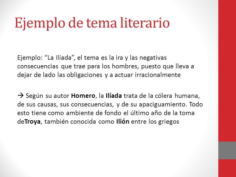 Ejemplo de tema literario Ejemplo: La Ilíada, el tema es la ira y las negativas consecuencias que trae para los hombres, puesto que lleva a dejar de l