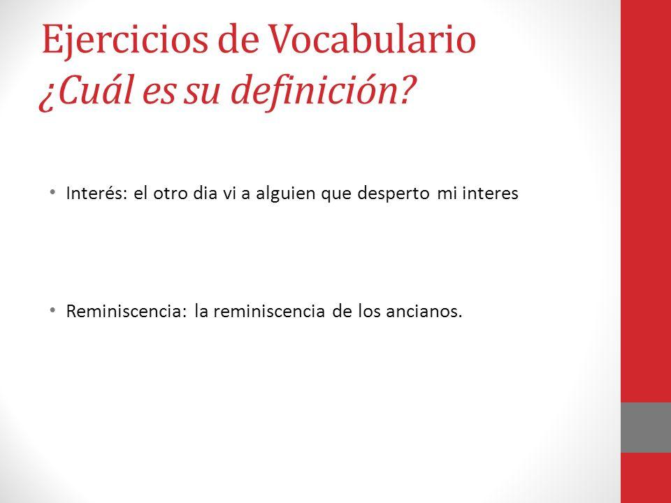 Ejercicios de Vocabulario ¿Cuál es su definición? Interés: el otro dia vi a alguien que desperto mi interes Reminiscencia: la reminiscencia de los anc
