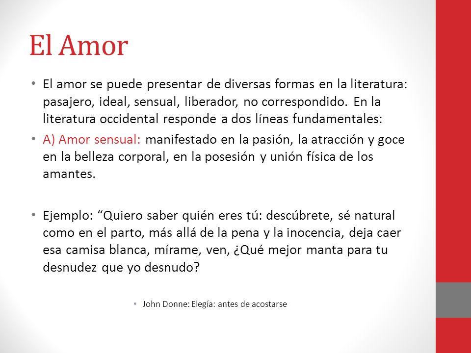 El Amor El amor se puede presentar de diversas formas en la literatura: pasajero, ideal, sensual, liberador, no correspondido. En la literatura occide