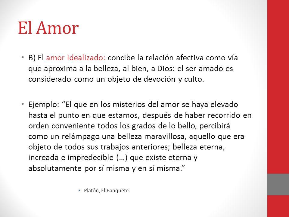 El Amor B) El amor idealizado: concibe la relación afectiva como vía que aproxima a la belleza, al bien, a Dios: el ser amado es considerado como un o
