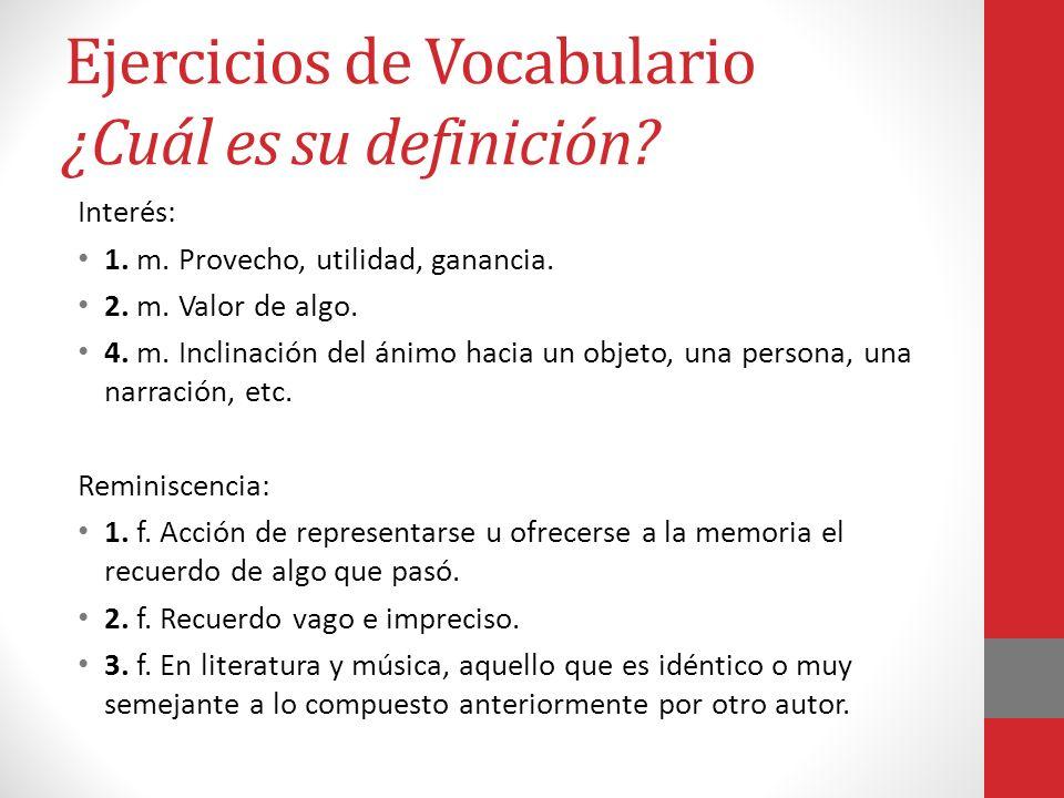 Ejercicios de Vocabulario ¿Cuál es su definición? Interés: 1. m. Provecho, utilidad, ganancia. 2. m. Valor de algo. 4. m. Inclinación del ánimo hacia