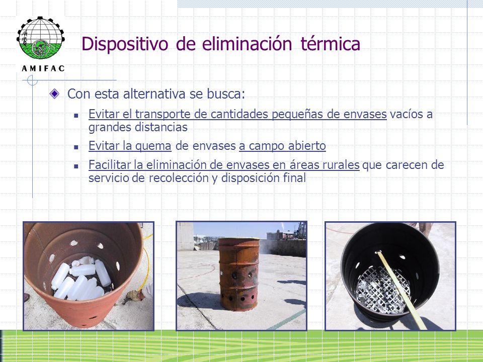 Dispositivo de eliminación térmica Con esta alternativa se busca: Evitar el transporte de cantidades pequeñas de envases vacíos a grandes distancias E