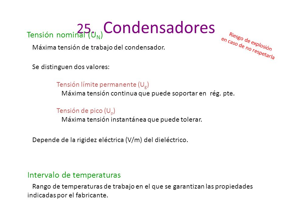 25. Condensadores Tensión nominal (U N ) Máxima tensión de trabajo del condensador. Riesgo de explosión en caso de no respetarla Se distinguen dos val