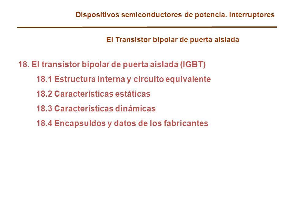 Dispositivos semiconductores de potencia. Interruptores El Transistor bipolar de puerta aislada 18. El transistor bipolar de puerta aislada (IGBT) 18.