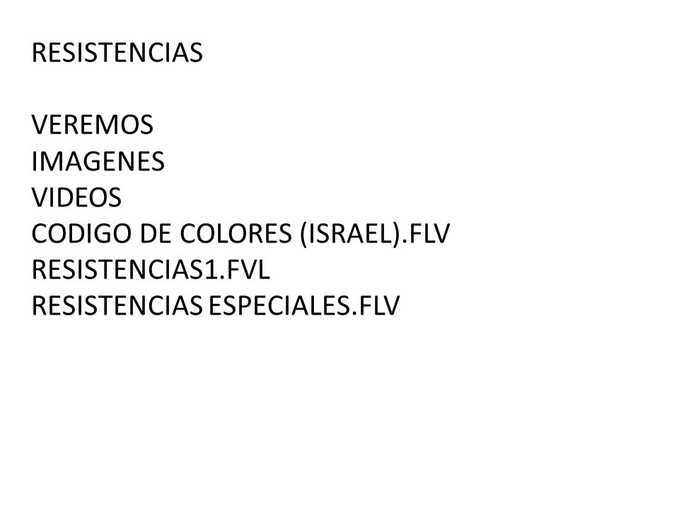 RESISTENCIAS VEREMOS IMAGENES VIDEOS CODIGO DE COLORES (ISRAEL).FLV RESISTENCIAS1.FVL RESISTENCIAS ESPECIALES.FLV