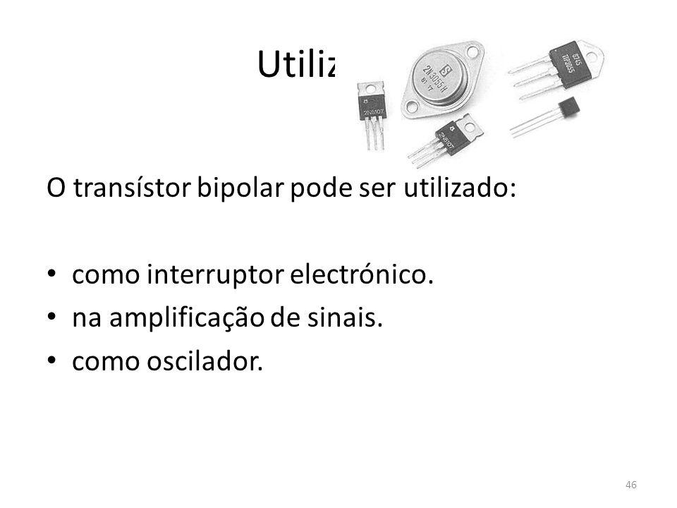 46 Utilização O transístor bipolar pode ser utilizado: como interruptor electrónico. na amplificação de sinais. como oscilador.