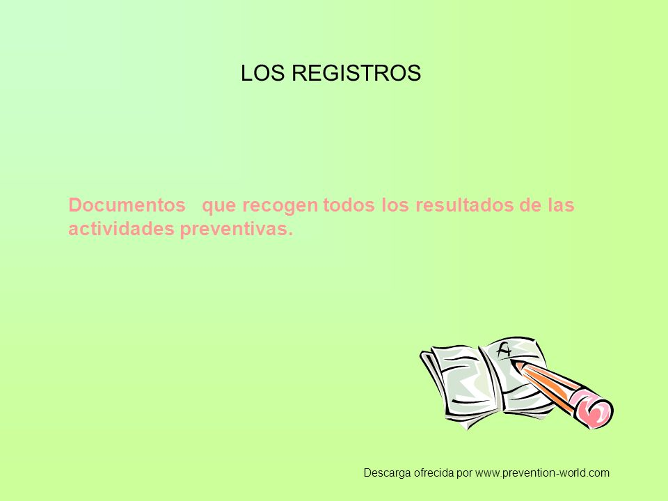 LOS REGISTROS Documentos que recogen todos los resultados de las actividades preventivas. Descarga ofrecida por www.prevention-world.com