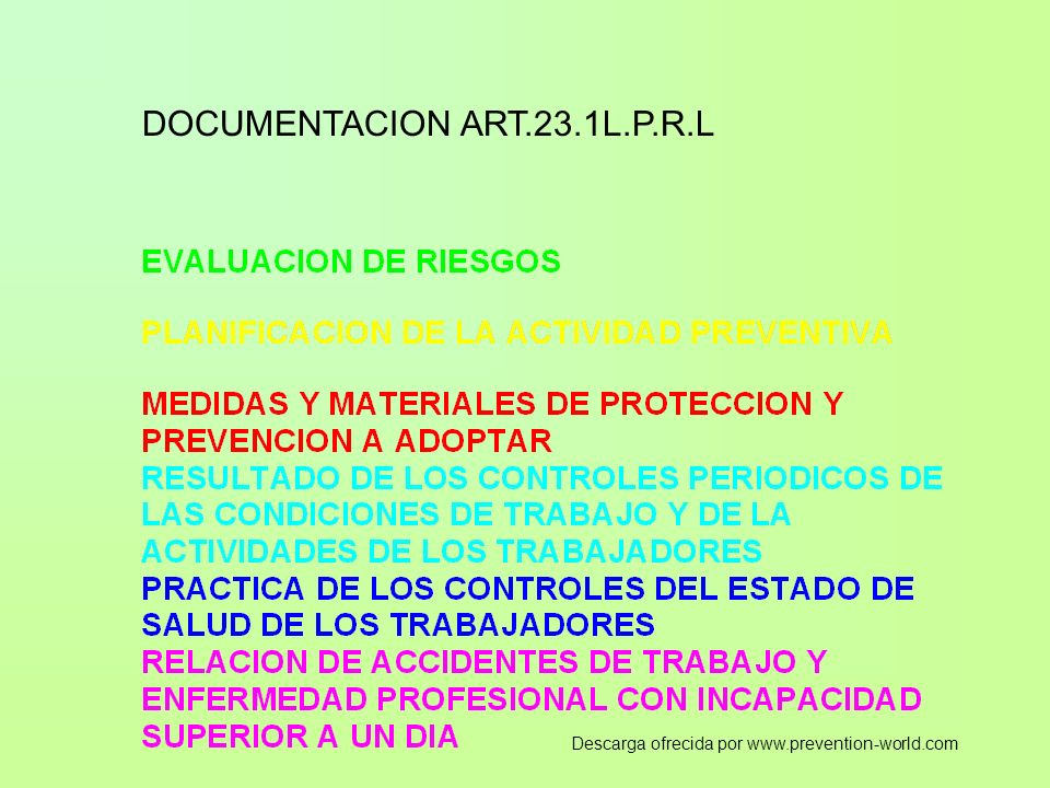 DOCUMENTOS ESPECIFICOS BASICOS EVALUACION DE RIESGO PROCEDIMIENTOS APLICADOS Y REVISIONES PREVISTAS RESULTADOS PLANIFICACION PARA EL CONTROL DE RIESGO Y PREVISIONES ANTE CAMBIOS MANUAL DEPREVENCION Y PROCEDIMEINTOS DE LA ACTIVIDAD PREVENTIVA, INCLUYENDO ELPLAN DE FORMACION AUDITORIA DEL SISTEMA PROYECTO DE INSTALACIONES Y EQUIPOS Y MANUALES DE LOS MISMOS INSTRUCIONES DE TRABAJO Y NORMAS DE SEGURIDAD PLAN DE EMERGENCIA EPIS REVISIONES DE LAS INSTALACIONES, EQUIPOS Y LUGARES DE TRABAJO OBSERVACIONES DEL TRABAJO ACTAS DE REUNION DE PREVENCION VIGILANCIA DE LA SALUD REGISTROS DE LOS CONTROLES REALIZADOS PROTOCOLOS DE RECONOCIMIENTOS MEDICOS ESPECIFICOS(CUANDO SEA NECESARIO) REGISTRO Y CONTROLES DE SINIESTRALIDAD INVESTIGACIONES DE ACCIDENTES ACAECIDOS Descarga ofrecida por www.prevention-world.com