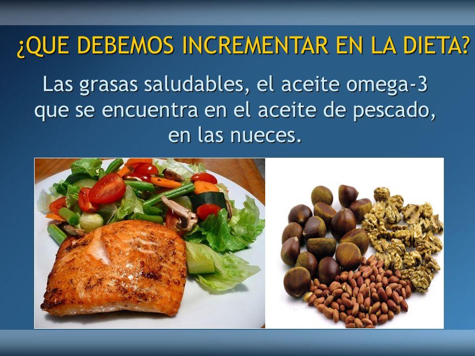 Las grasas saludables, el aceite omega-3 que se encuentra en el aceite de pescado, en las nueces. ¿QUE DEBEMOS INCREMENTAR EN LA DIETA?