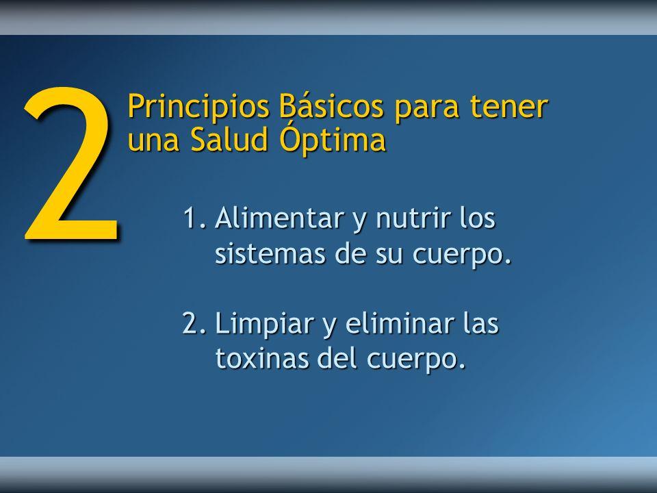 Principios Básicos para tener una Salud Óptima 1.Alimentar y nutrir los sistemas de su cuerpo. 2.Limpiar y eliminar las toxinas del cuerpo. 2