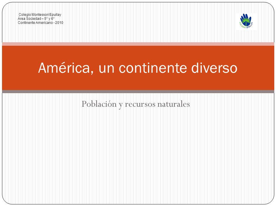 Población y recursos naturales América, un continente diverso Colegio Montessori Epullay Área Sociedad – 5° y 6° Continente Americano - 2010