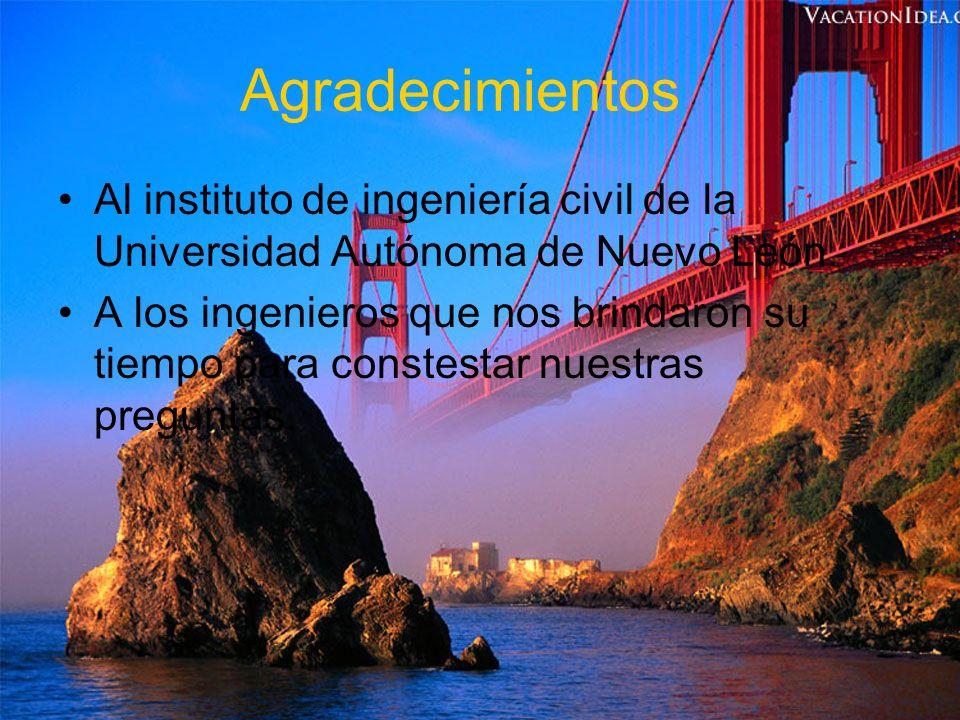 Agradecimientos Al instituto de ingeniería civil de la Universidad Autónoma de Nuevo León. A los ingenieros que nos brindaron su tiempo para constesta