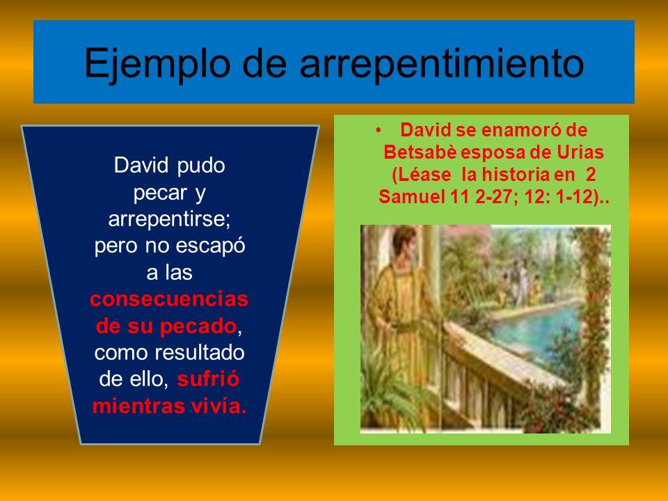 Ejemplo de arrepentimiento David se enamoró de Betsabè esposa de Urias (Léase la historia en 2 Samuel 11 2-27; 12: 1-12).. David pudo pecar y arrepent