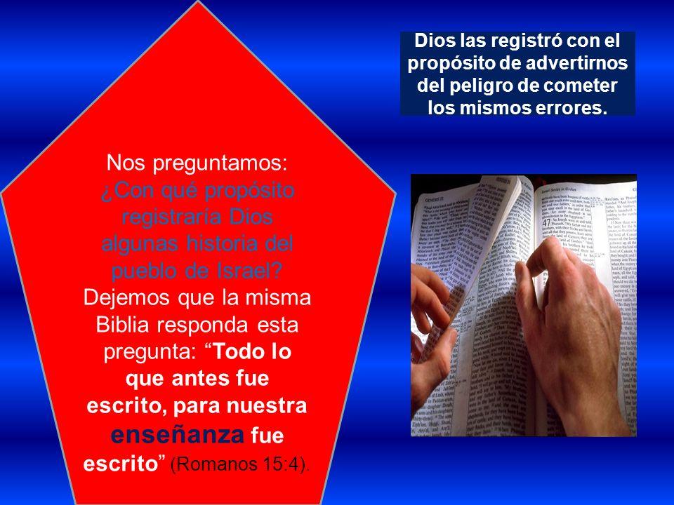 Dios las registró con el propósito de advertirnos del peligro de cometer los mismos errores. Nos preguntamos: ¿Con qué propósito registraría Dios algu