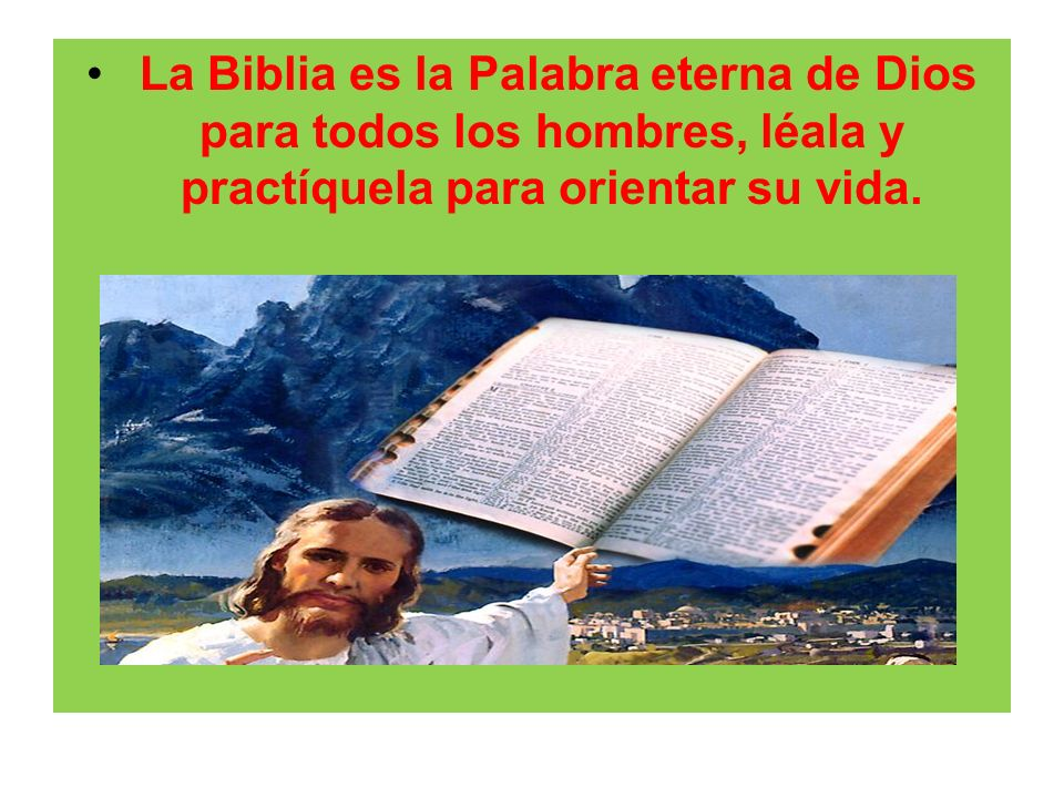 La Biblia es la Palabra eterna de Dios para todos los hombres, léala y practíquela para orientar su vida.