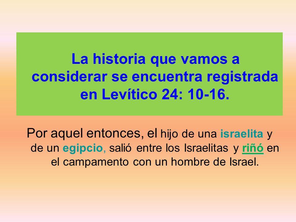 La historia que vamos a considerar se encuentra registrada en Levítico 24: 10-16. riñó Por aquel entonces, el hijo de una israelita y de un egipcio, s
