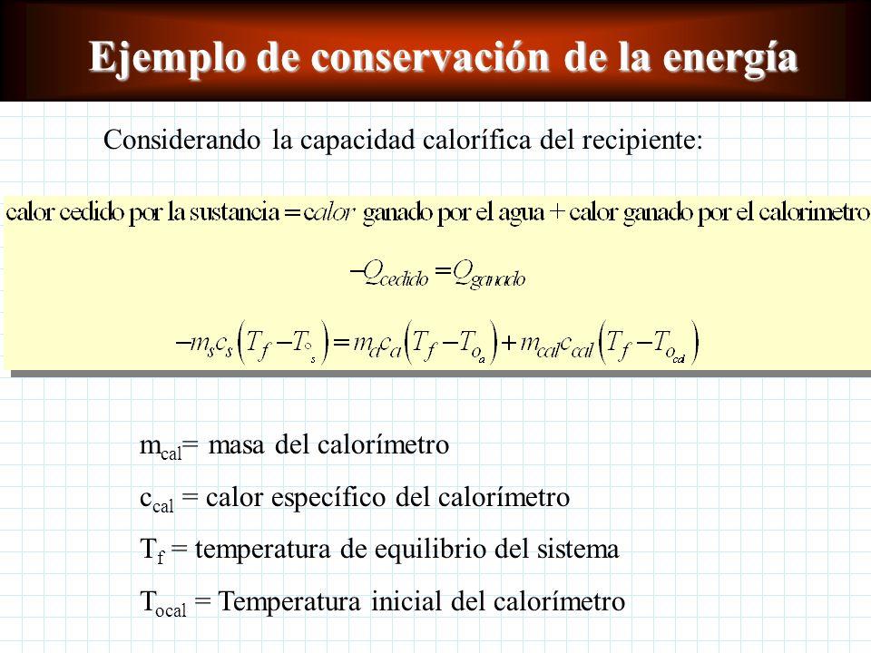 Ejemplo de conservación de la energía Se agrega Q a una sustancia o material hasta cierta To se introduce en un calorímetro con agua hasta alcanzar el
