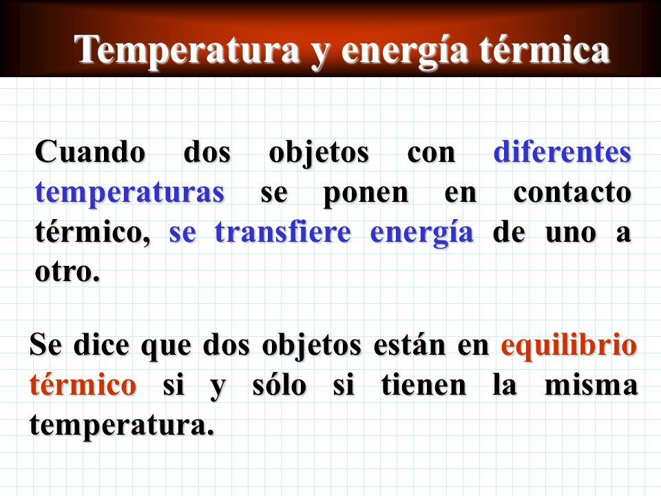 Temperatura y energía térmica Cuando dos objetos con diferentes temperaturas se ponen en contacto térmico, se transfiere energía de uno a otro.