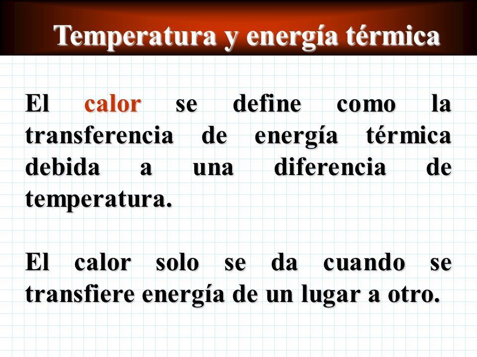 Temperatura y energía térmica El calor se define como la transferencia de energía térmica debida a una diferencia de temperatura.