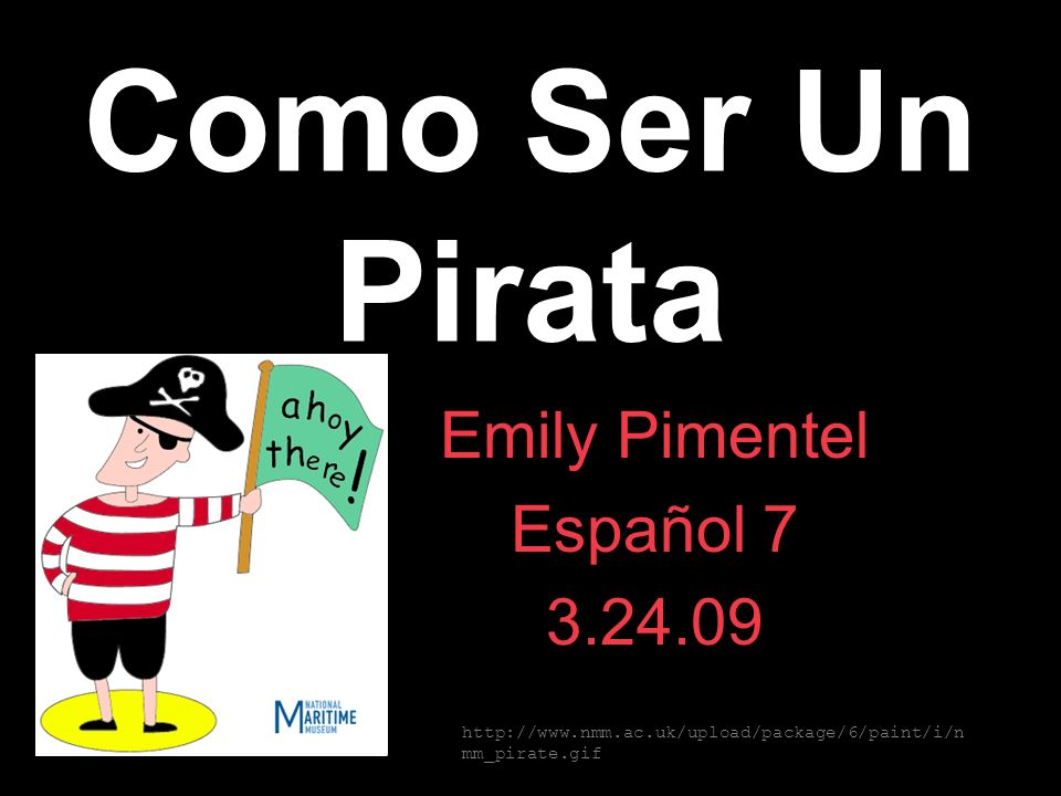 Como Ser Un Pirata Emily Pimentel Español 7 3.24.09 http://www.nmm.ac.uk/upload/package/6/paint/i/n mm_pirate.gif