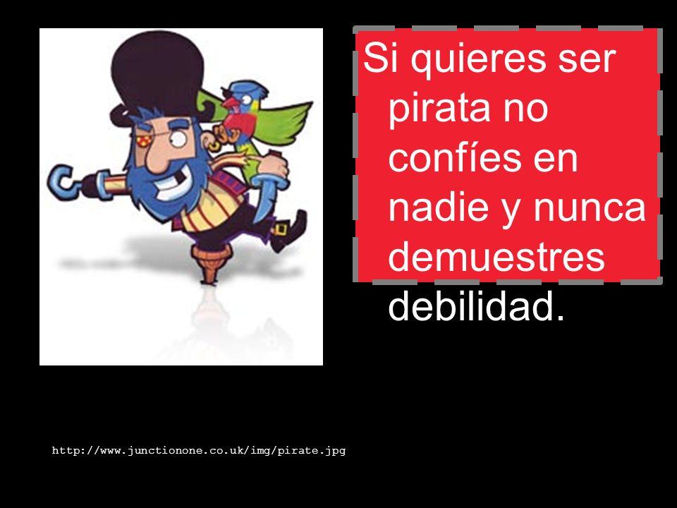 Si quieres ser pirata no confíes en nadie y nunca demuestres debilidad. http://www.junctionone.co.uk/img/pirate.jpg
