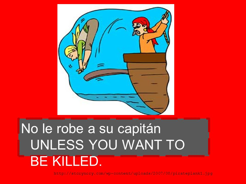 No le robe a su capitán UNLESS YOU WANT TO BE KILLED.