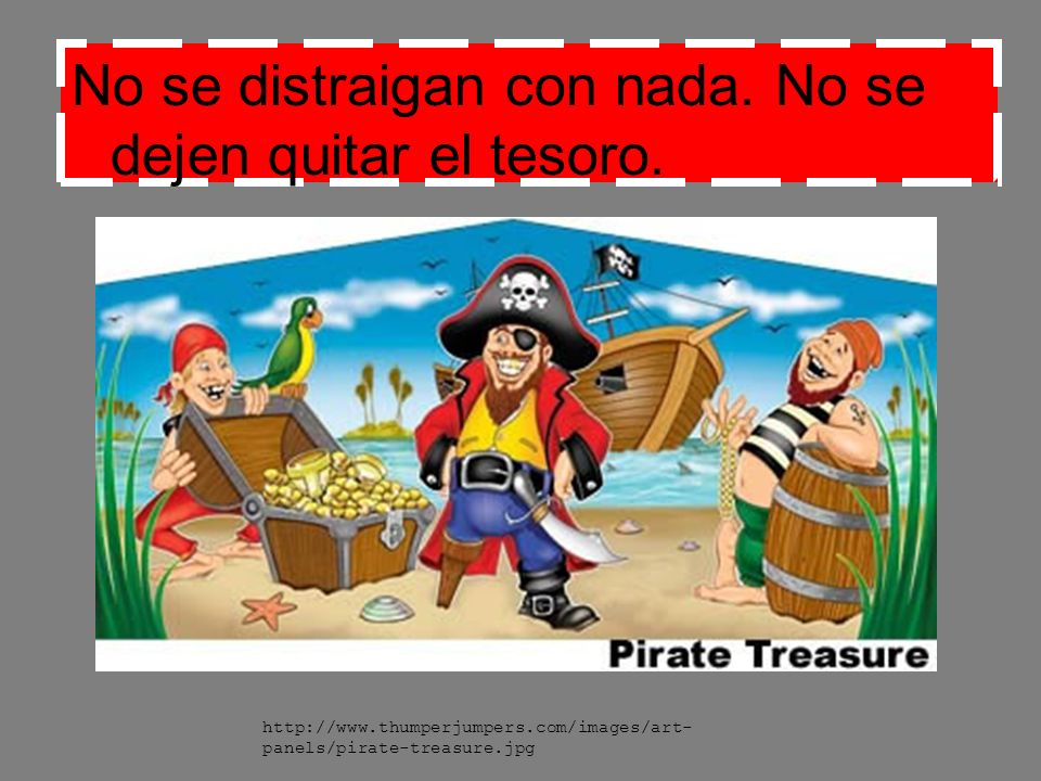 No se distraigan con nada. No se dejen quitar el tesoro. http://www.thumperjumpers.com/images/art- panels/pirate-treasure.jpg
