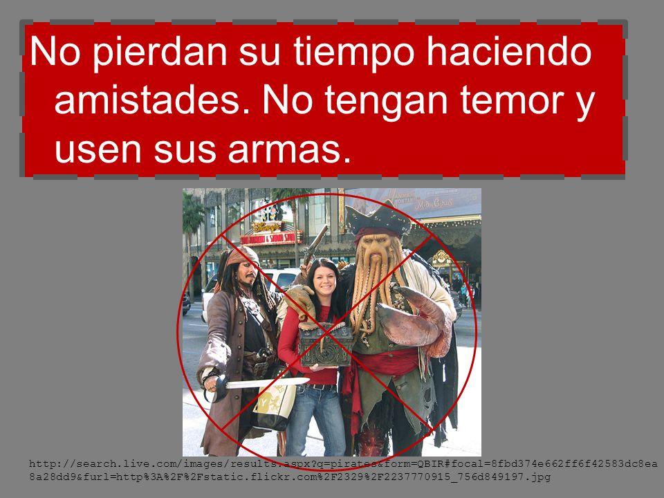 No pierdan su tiempo haciendo amistades. No tengan temor y usen sus armas. http://search.live.com/images/results.aspx?q=pirates&form=QBIR#focal=8fbd37