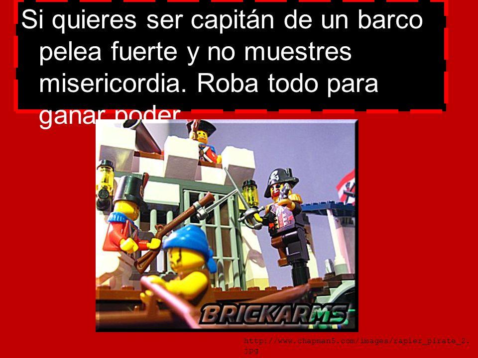 Si quieres ser capitán de un barco pelea fuerte y no muestres misericordia. Roba todo para ganar poder. http://www.chapman5.com/images/rapier_pirate_2