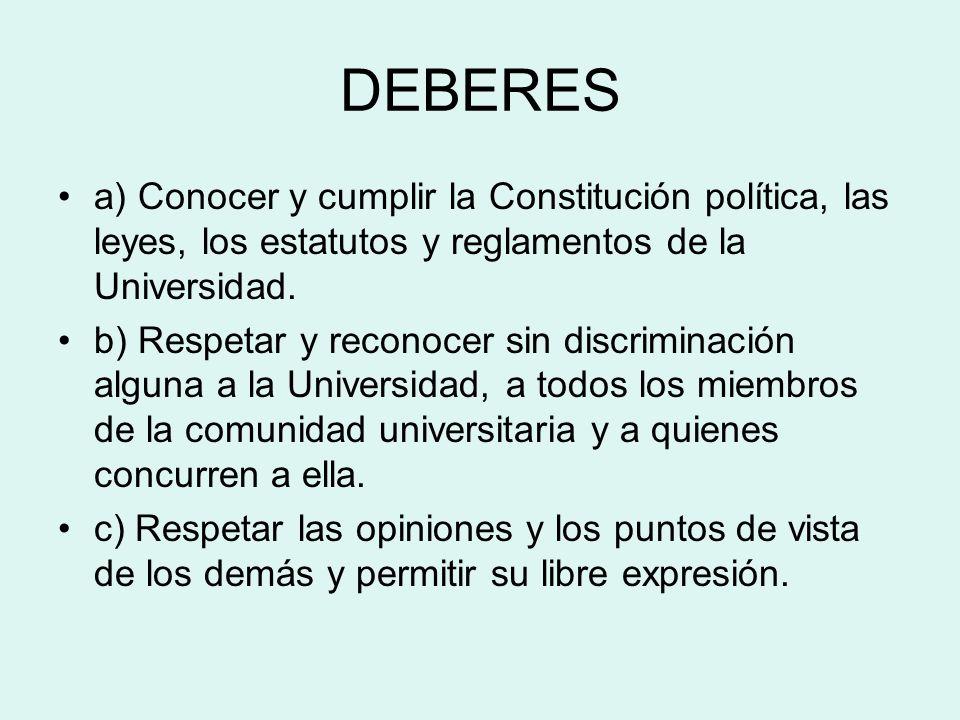 DEBERES a) Conocer y cumplir la Constitución política, las leyes, los estatutos y reglamentos de la Universidad. b) Respetar y reconocer sin discrimin